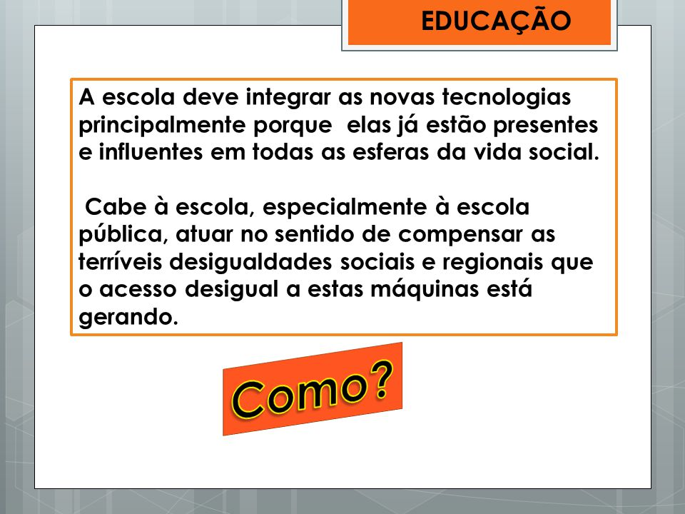 A escola deve integrar as novas tecnologias principalmente porque elas já estão presentes e influentes em todas as esferas da vida social. Cabe à esco