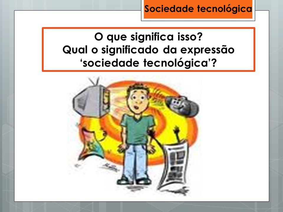 O que significa isso? Qual o significado da expressão 'sociedade tecnológica'? Sociedade tecnológica