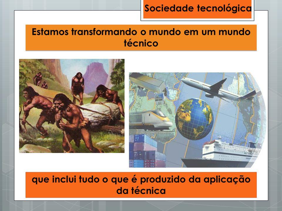 Estamos transformando o mundo em um mundo técnico que inclui tudo o que é produzido da aplicação da técnica Sociedade tecnológica