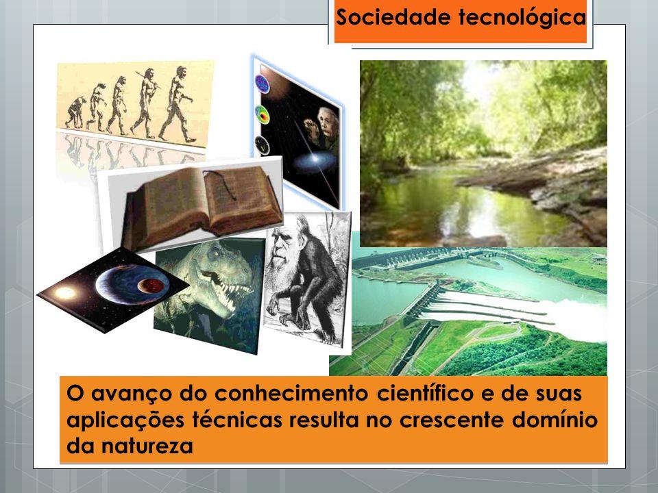 O avanço do conhecimento científico e de suas aplicações técnicas resulta no crescente domínio da natureza Sociedade tecnológica