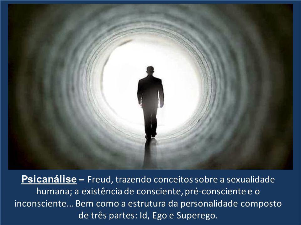 Psicanálise – Freud, trazendo conceitos sobre a sexualidade humana; a existência de consciente, pré-consciente e o inconsciente... Bem como a estrutur