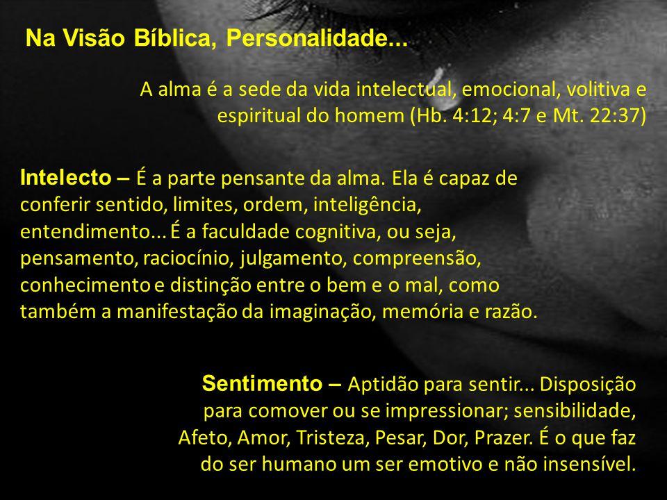 Na Visão Bíblica, Personalidade... A alma é a sede da vida intelectual, emocional, volitiva e espiritual do homem (Hb. 4:12; 4:7 e Mt. 22:37) Intelect