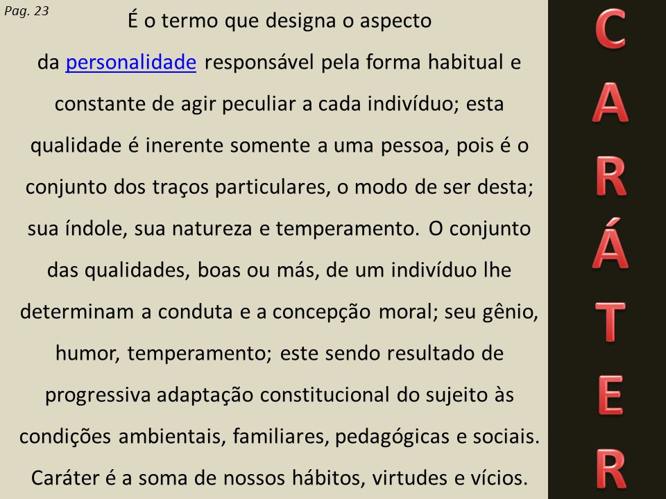 Pag. 23 É o termo que designa o aspecto da personalidade responsável pela forma habitual e constante de agir peculiar a cada indivíduo; esta qualidade
