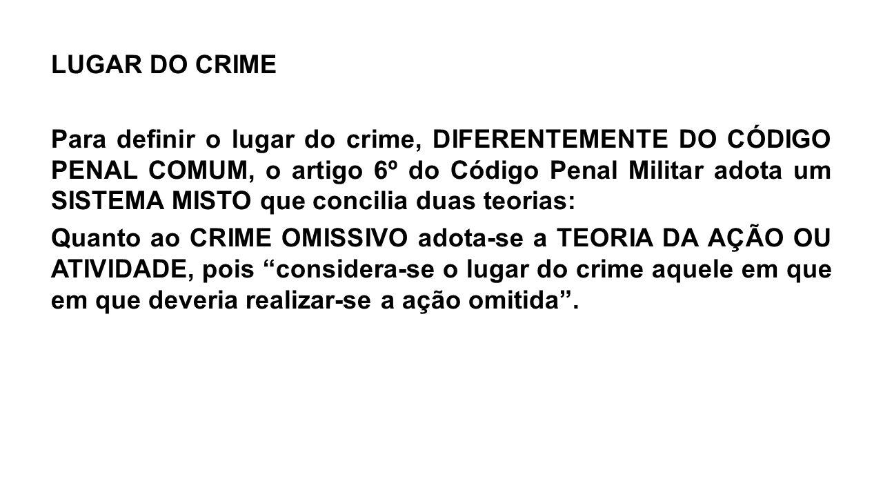 LUGAR DO CRIME Para definir o lugar do crime, DIFERENTEMENTE DO CÓDIGO PENAL COMUM, o artigo 6º do Código Penal Militar adota um SISTEMA MISTO que con