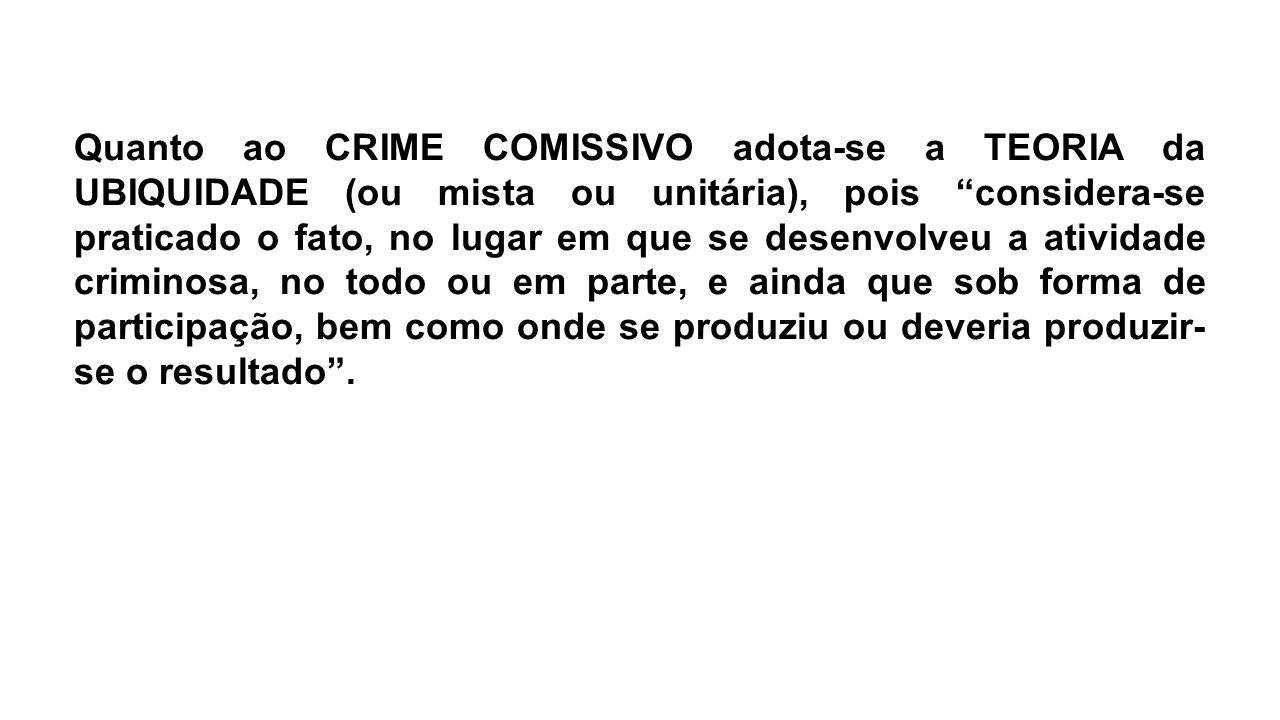 """Quanto ao CRIME COMISSIVO adota-se a TEORIA da UBIQUIDADE (ou mista ou unitária), pois """"considera-se praticado o fato, no lugar em que se desenvolveu"""