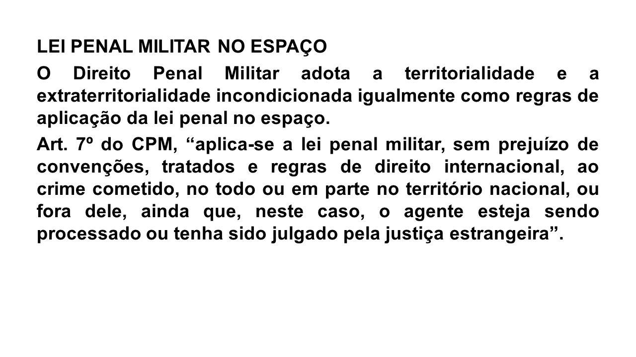 LEI PENAL MILITAR NO ESPAÇO O Direito Penal Militar adota a territorialidade e a extraterritorialidade incondicionada igualmente como regras de aplica
