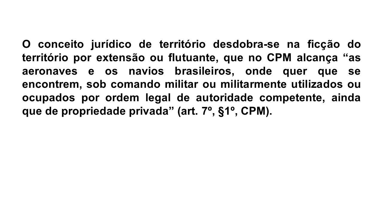 """O conceito jurídico de território desdobra-se na ficção do território por extensão ou flutuante, que no CPM alcança """"as aeronaves e os navios brasilei"""