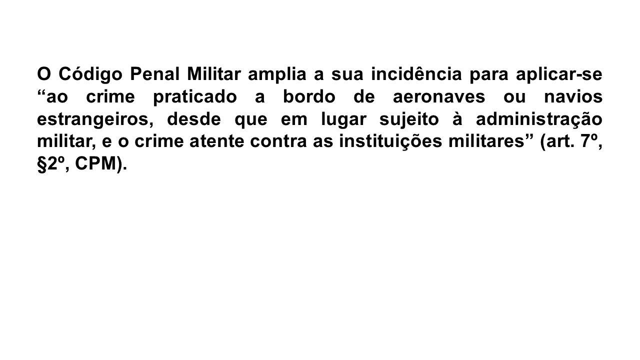 """O Código Penal Militar amplia a sua incidência para aplicar-se """"ao crime praticado a bordo de aeronaves ou navios estrangeiros, desde que em lugar suj"""
