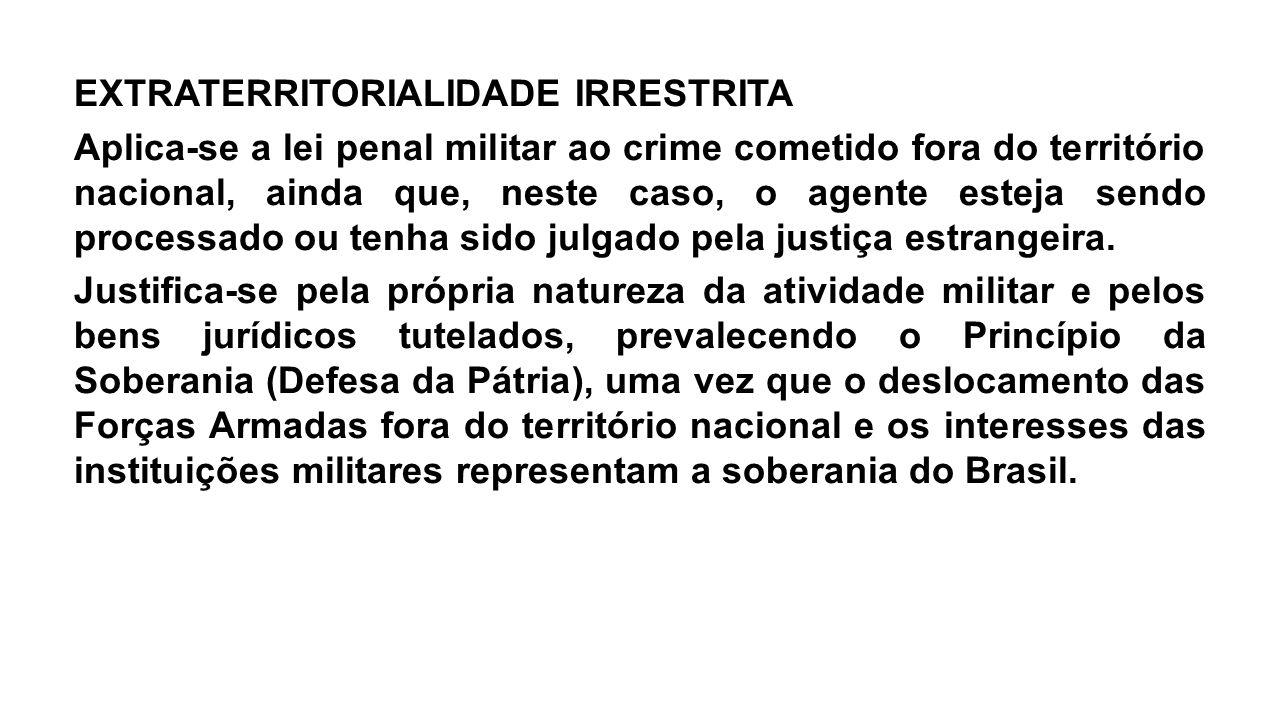 EXTRATERRITORIALIDADE IRRESTRITA Aplica-se a lei penal militar ao crime cometido fora do território nacional, ainda que, neste caso, o agente esteja s