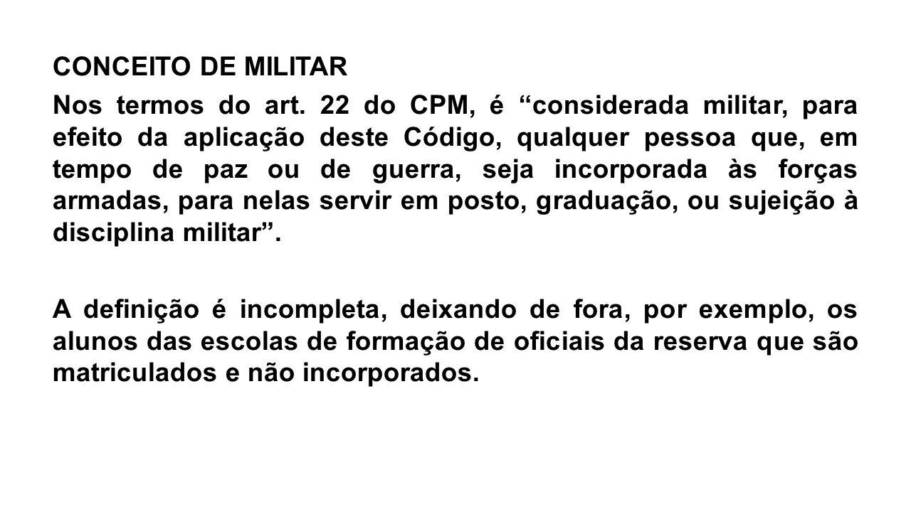 """CONCEITO DE MILITAR Nos termos do art. 22 do CPM, é """"considerada militar, para efeito da aplicação deste Código, qualquer pessoa que, em tempo de paz"""