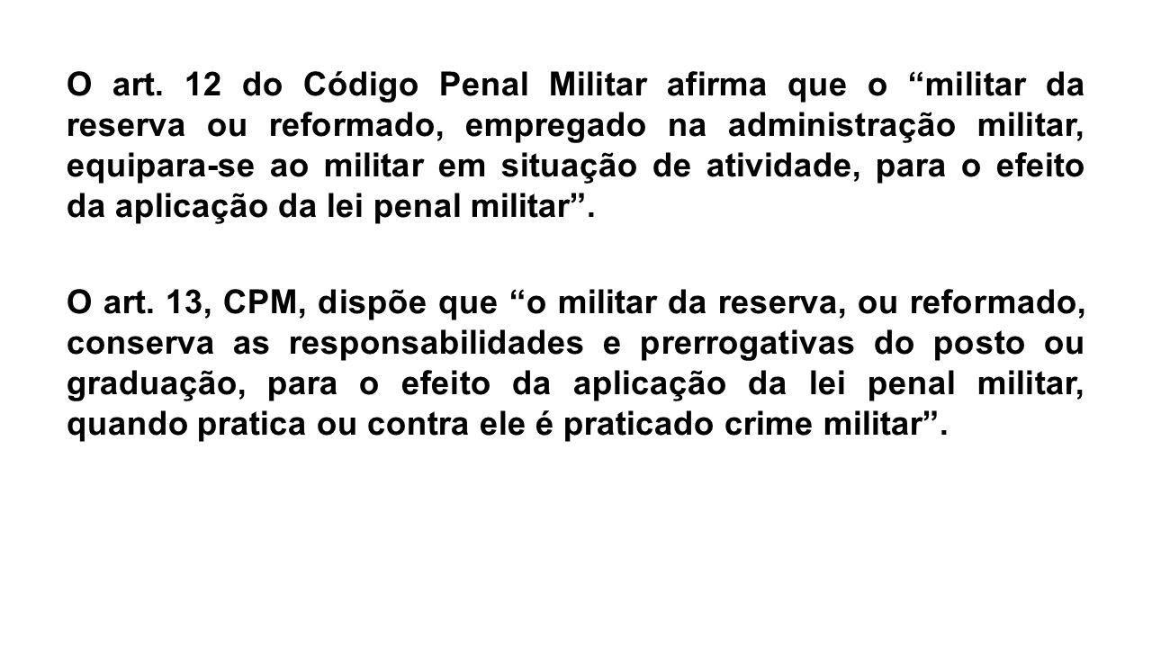 """O art. 12 do Código Penal Militar afirma que o """"militar da reserva ou reformado, empregado na administração militar, equipara-se ao militar em situaçã"""
