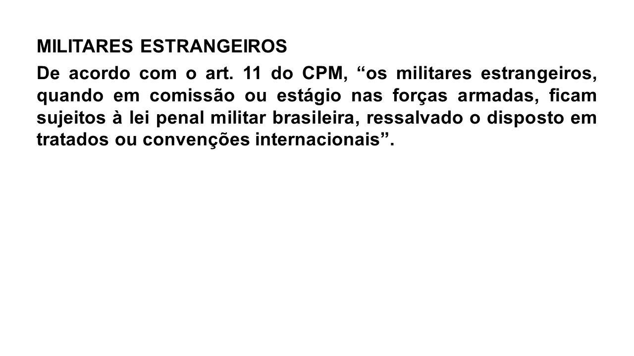 """MILITARES ESTRANGEIROS De acordo com o art. 11 do CPM, """"os militares estrangeiros, quando em comissão ou estágio nas forças armadas, ficam sujeitos à"""