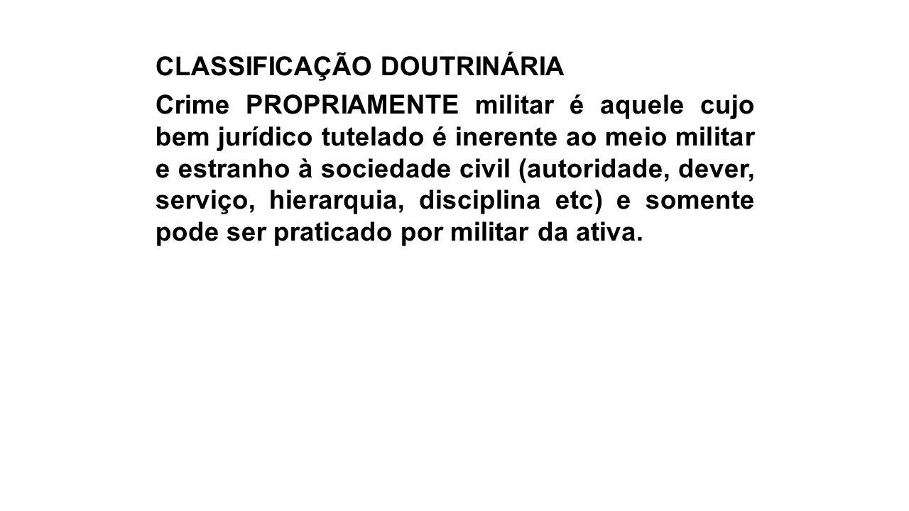 CLASSIFICAÇÃO DOUTRINÁRIA Crime PROPRIAMENTE militar é aquele cujo bem jurídico tutelado é inerente ao meio militar e estranho à sociedade civil (auto