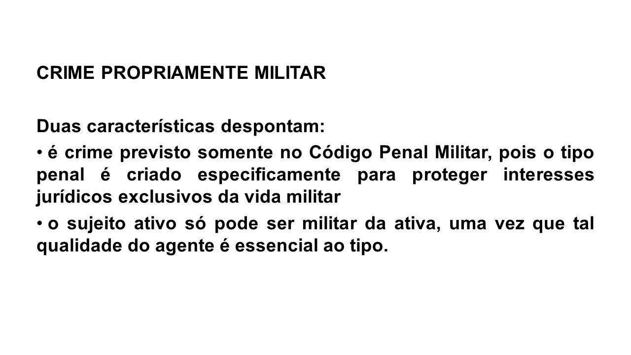 CRIME PROPRIAMENTE MILITAR Duas características despontam: é crime previsto somente no Código Penal Militar, pois o tipo penal é criado especificament