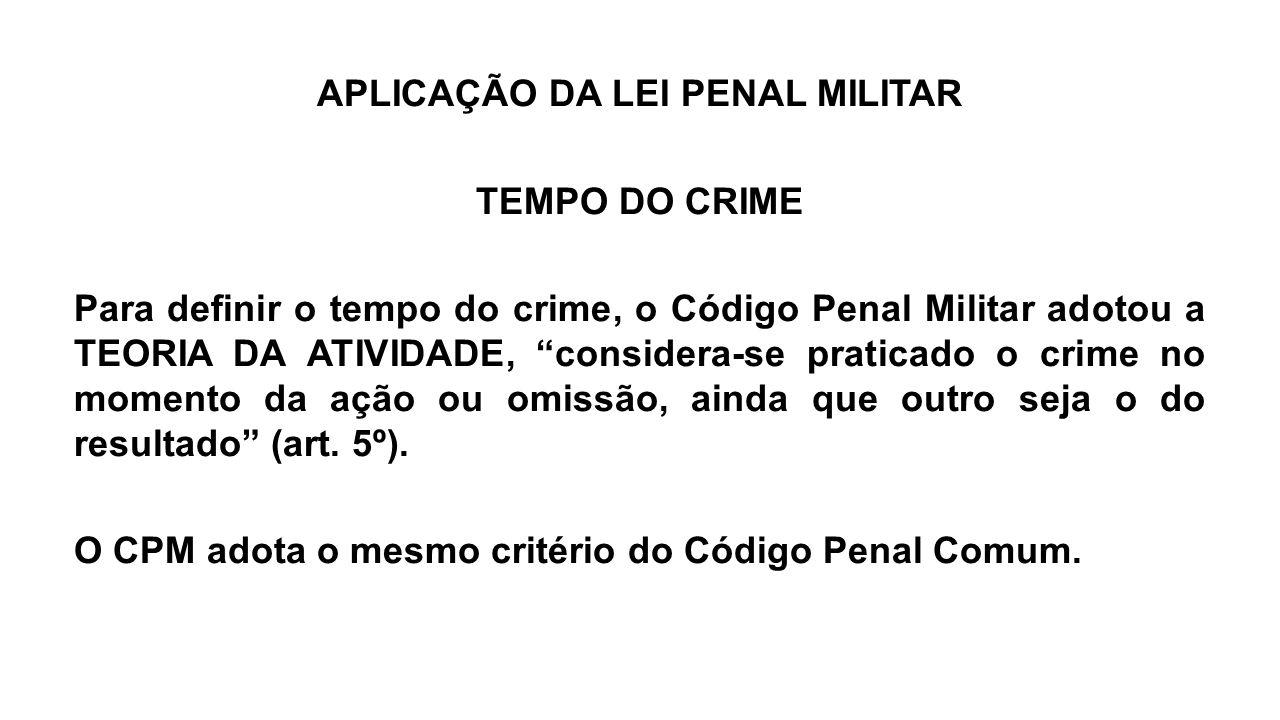 """APLICAÇÃO DA LEI PENAL MILITAR TEMPO DO CRIME Para definir o tempo do crime, o Código Penal Militar adotou a TEORIA DA ATIVIDADE, """"considera-se pratic"""
