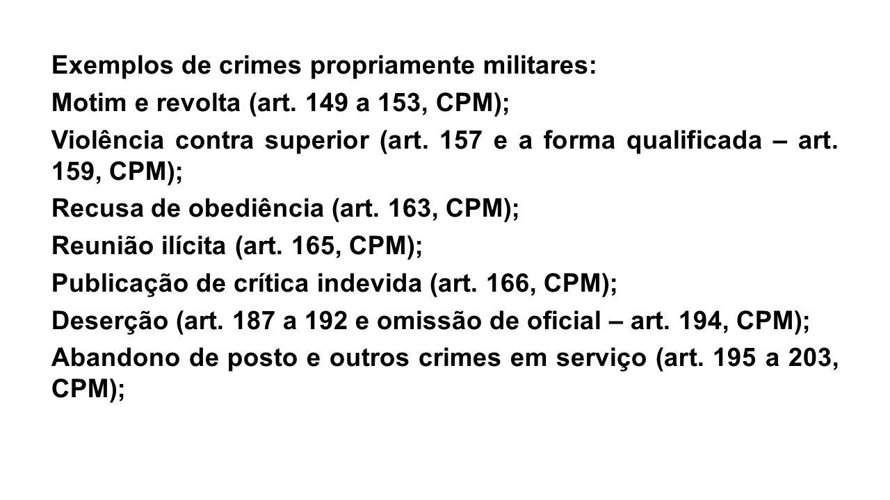 Exemplos de crimes propriamente militares: Motim e revolta (art. 149 a 153, CPM); Violência contra superior (art. 157 e a forma qualificada – art. 159