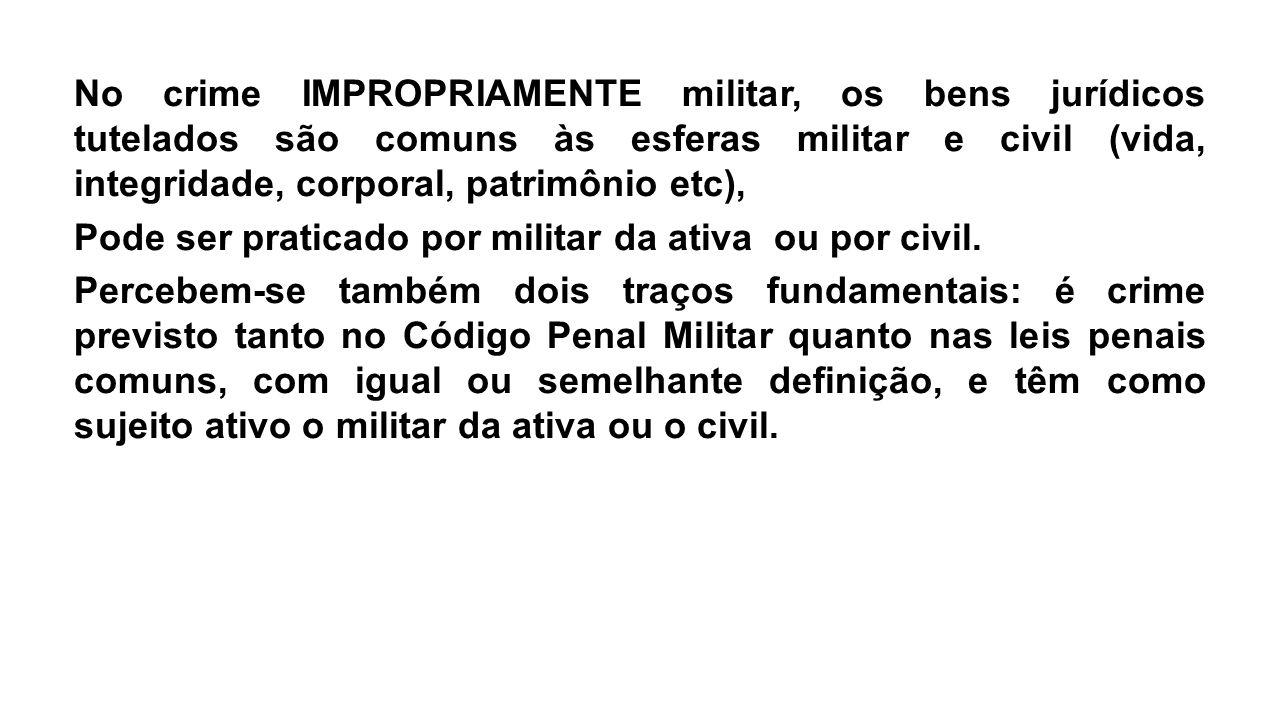 No crime IMPROPRIAMENTE militar, os bens jurídicos tutelados são comuns às esferas militar e civil (vida, integridade, corporal, patrimônio etc), Pode