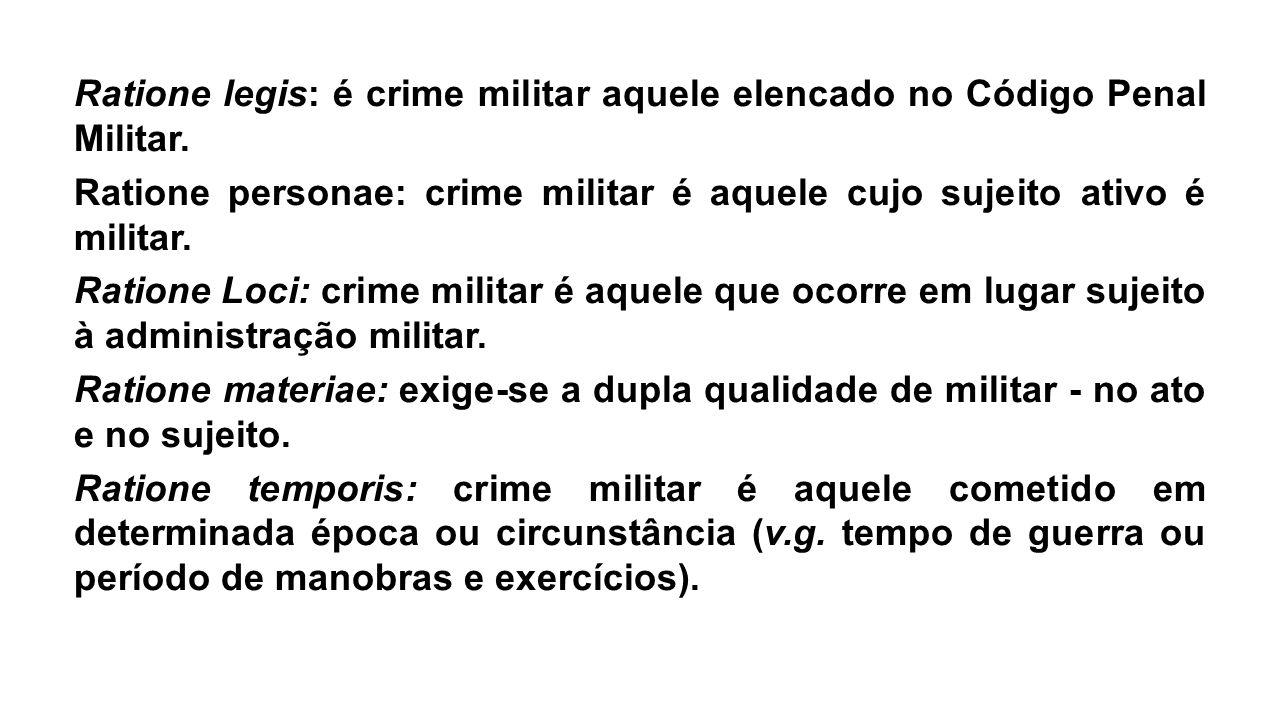 Ratione legis: é crime militar aquele elencado no Código Penal Militar. Ratione personae: crime militar é aquele cujo sujeito ativo é militar. Ratione