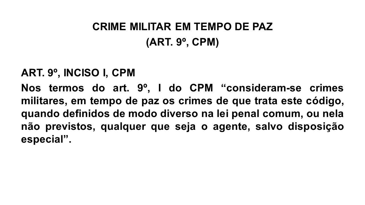"""CRIME MILITAR EM TEMPO DE PAZ (ART. 9º, CPM) ART. 9º, INCISO I, CPM Nos termos do art. 9º, I do CPM """"consideram-se crimes militares, em tempo de paz o"""