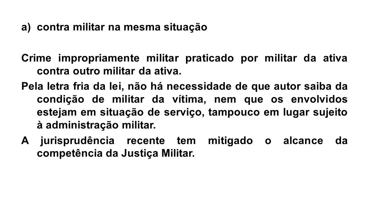 a)contra militar na mesma situação Crime impropriamente militar praticado por militar da ativa contra outro militar da ativa. Pela letra fria da lei,