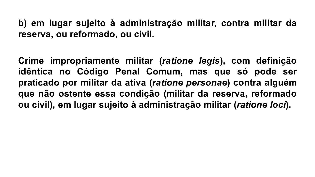 b) em lugar sujeito à administração militar, contra militar da reserva, ou reformado, ou civil. Crime impropriamente militar (ratione legis), com defi