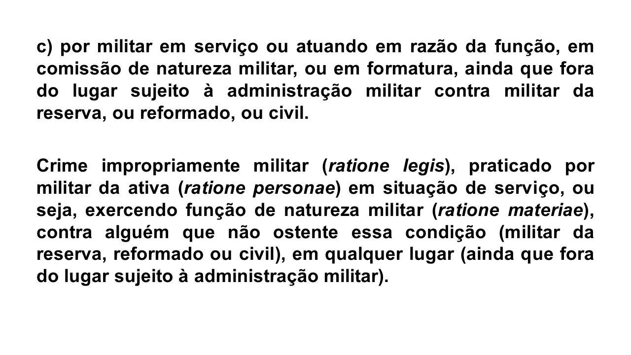 c) por militar em serviço ou atuando em razão da função, em comissão de natureza militar, ou em formatura, ainda que fora do lugar sujeito à administr