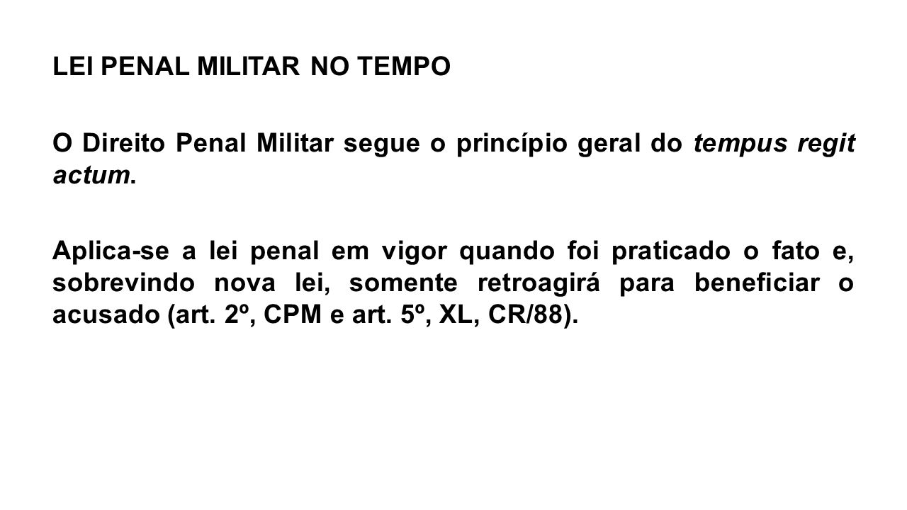 LEI PENAL MILITAR NO TEMPO O Direito Penal Militar segue o princípio geral do tempus regit actum. Aplica-se a lei penal em vigor quando foi praticado