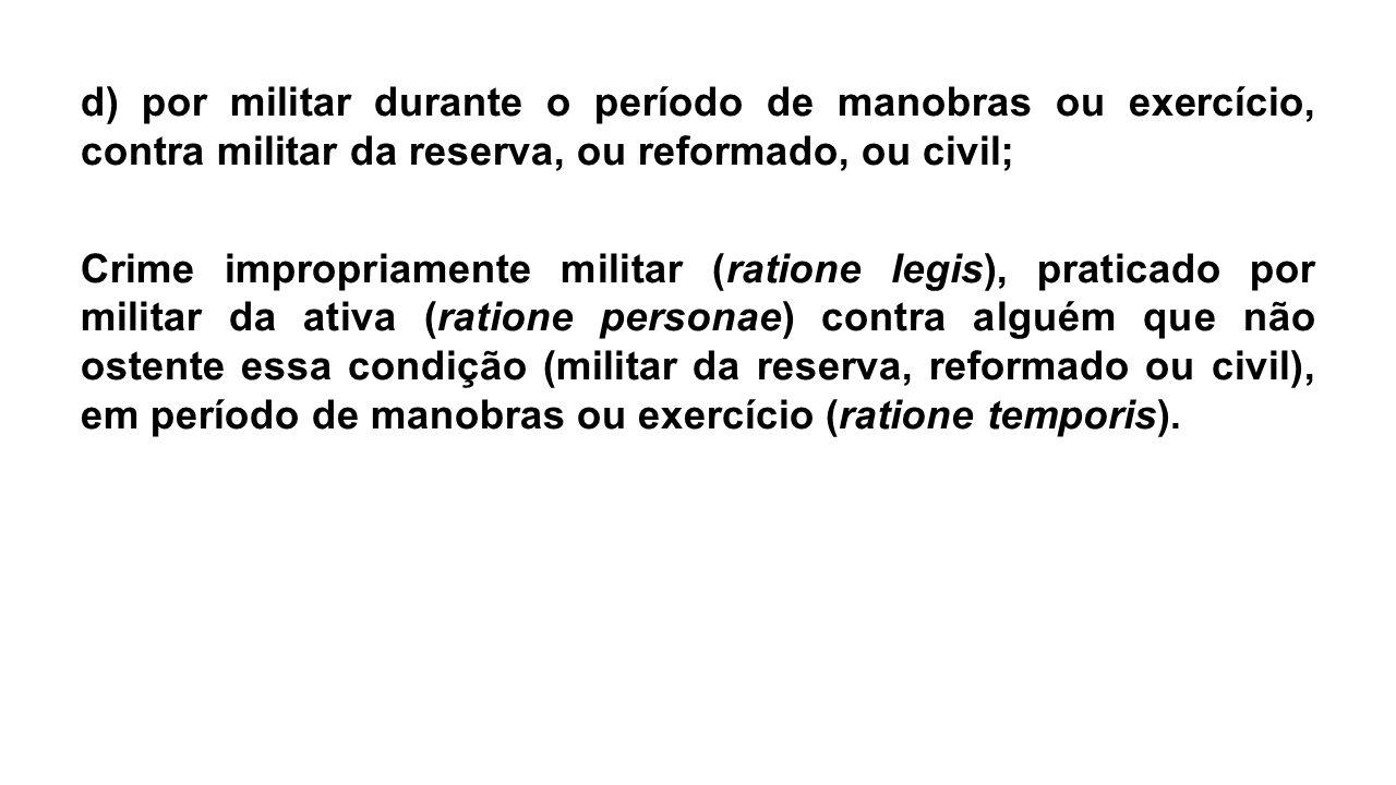 d) por militar durante o período de manobras ou exercício, contra militar da reserva, ou reformado, ou civil; Crime impropriamente militar (ratione le
