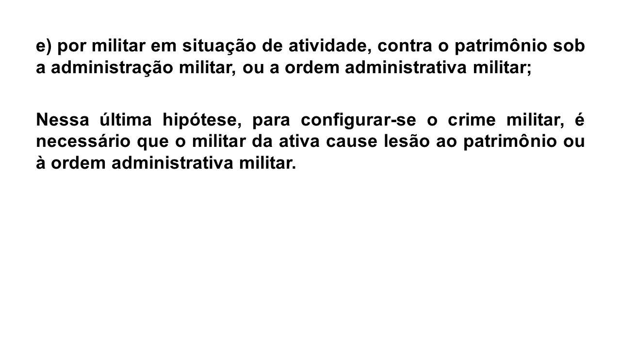 e) por militar em situação de atividade, contra o patrimônio sob a administração militar, ou a ordem administrativa militar; Nessa última hipótese, pa