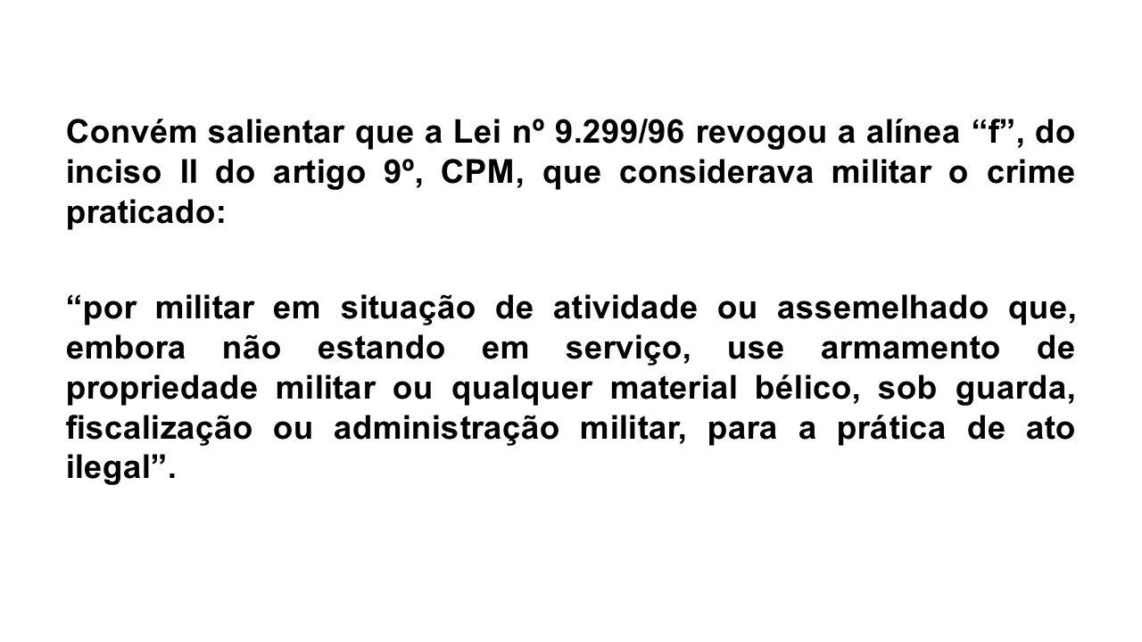 """Convém salientar que a Lei nº 9.299/96 revogou a alínea """"f"""", do inciso II do artigo 9º, CPM, que considerava militar o crime praticado: """"por militar e"""