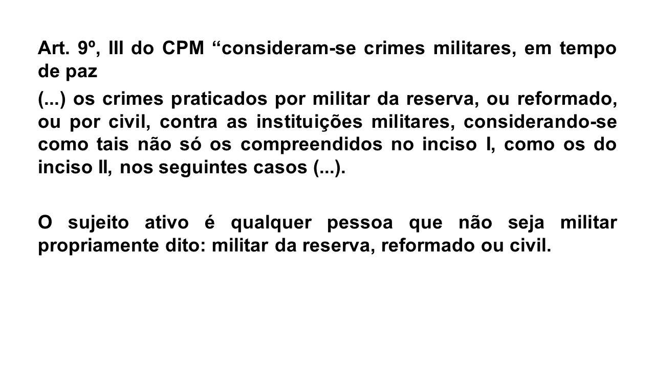 """Art. 9º, III do CPM """"consideram-se crimes militares, em tempo de paz (...) os crimes praticados por militar da reserva, ou reformado, ou por civil, co"""