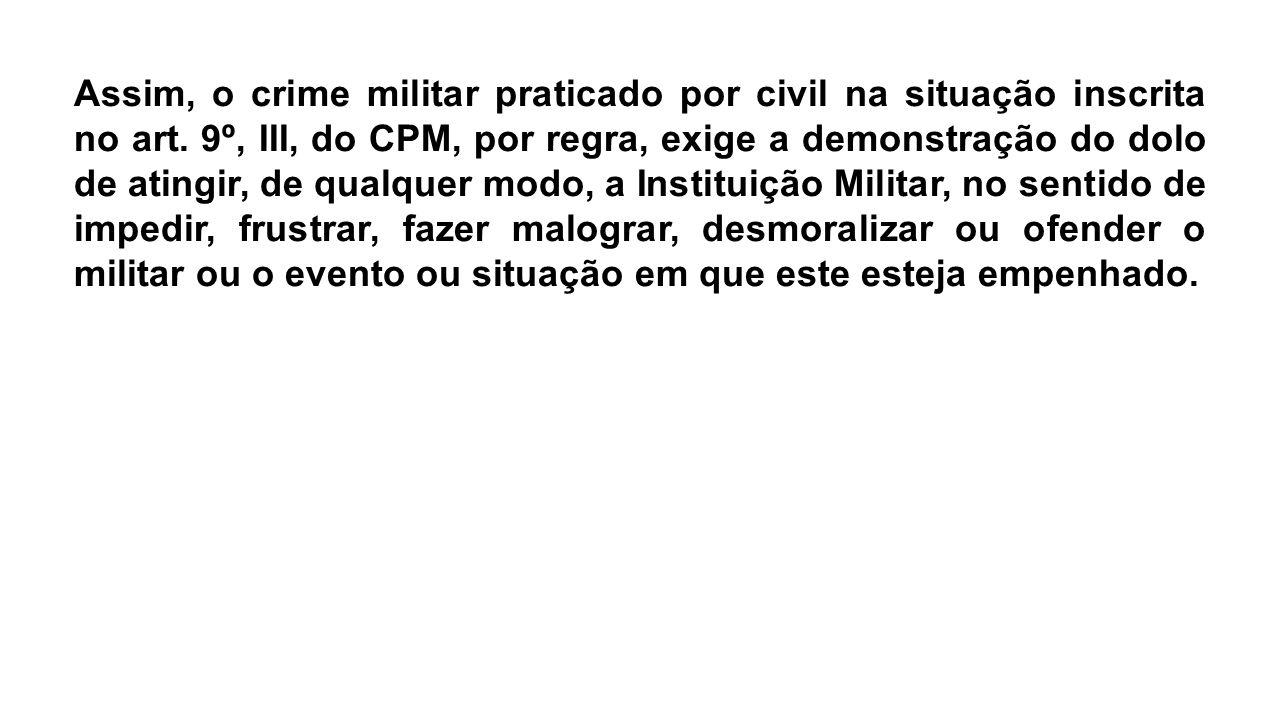 Assim, o crime militar praticado por civil na situação inscrita no art. 9º, III, do CPM, por regra, exige a demonstração do dolo de atingir, de qualqu