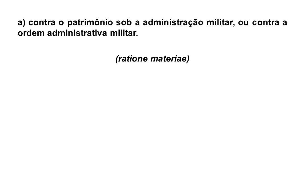 a) contra o patrimônio sob a administração militar, ou contra a ordem administrativa militar. (ratione materiae)