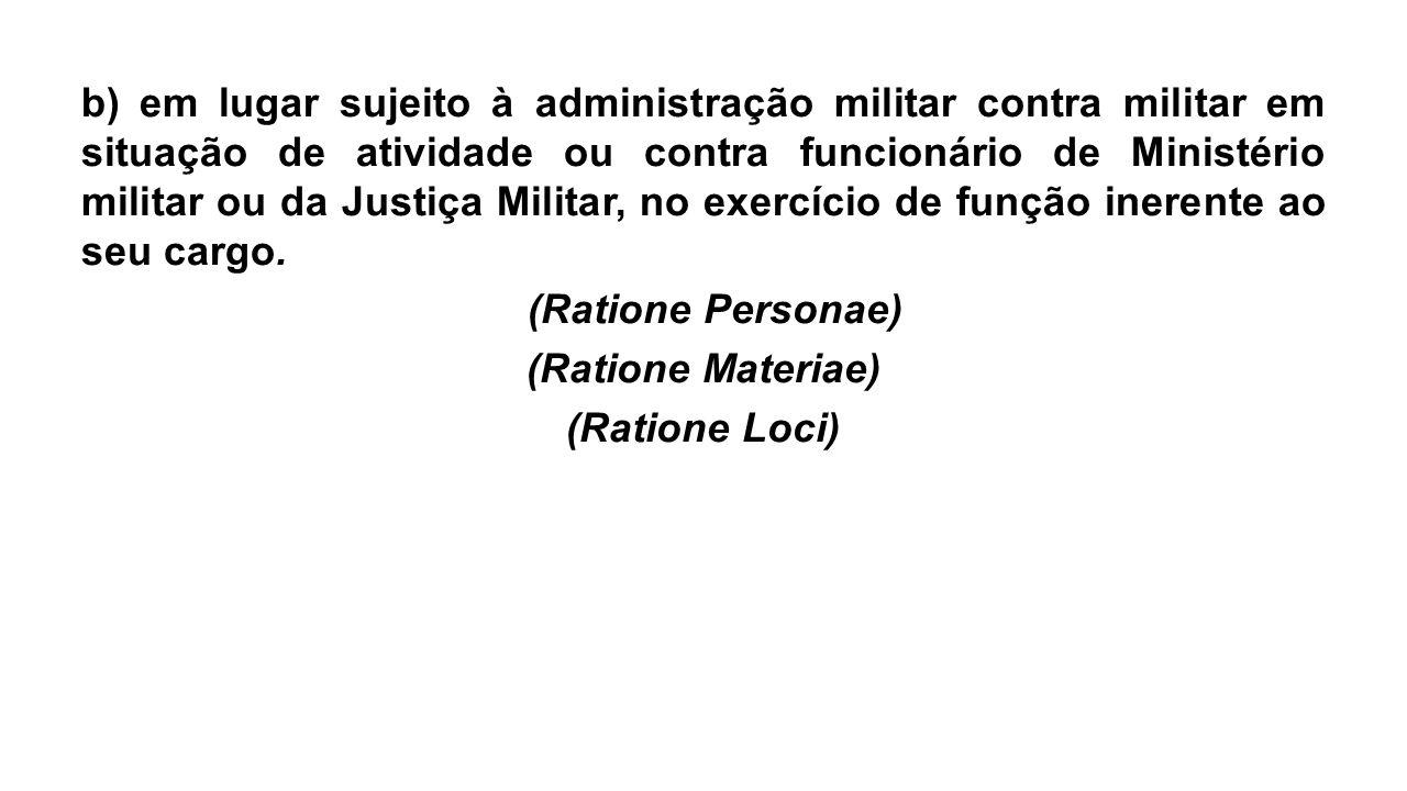 b) em lugar sujeito à administração militar contra militar em situação de atividade ou contra funcionário de Ministério militar ou da Justiça Militar,
