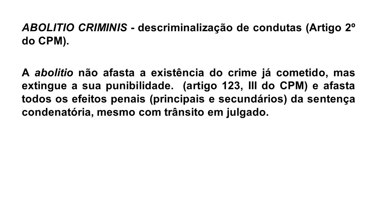 ABOLITIO CRIMINIS - descriminalização de condutas (Artigo 2º do CPM). A abolitio não afasta a existência do crime já cometido, mas extingue a sua puni