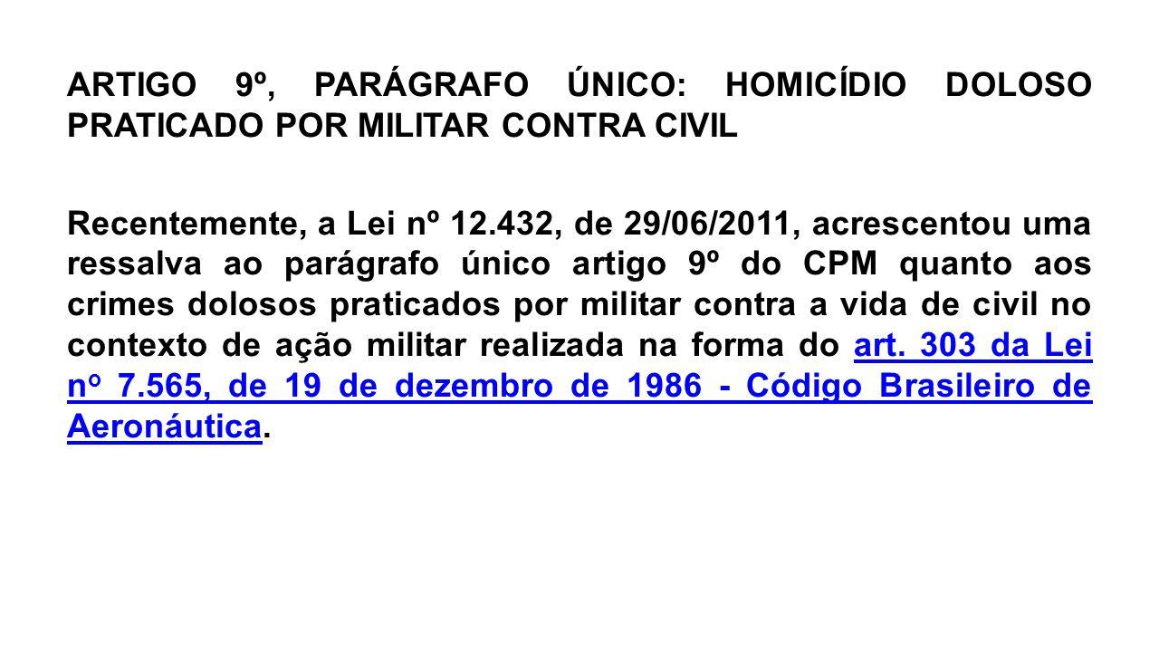ARTIGO 9º, PARÁGRAFO ÚNICO: HOMICÍDIO DOLOSO PRATICADO POR MILITAR CONTRA CIVIL Recentemente, a Lei nº 12.432, de 29/06/2011, acrescentou uma ressalva