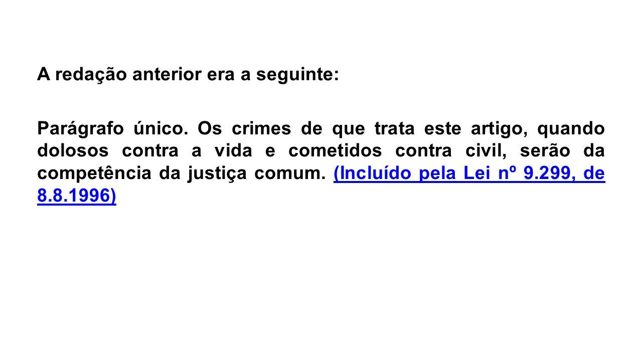 A redação anterior era a seguinte: Parágrafo único. Os crimes de que trata este artigo, quando dolosos contra a vida e cometidos contra civil, serão d