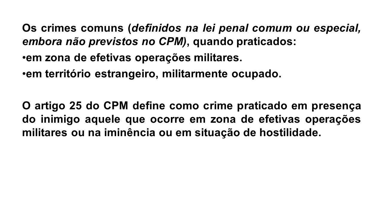 Os crimes comuns (definidos na lei penal comum ou especial, embora não previstos no CPM), quando praticados: em zona de efetivas operações militares.