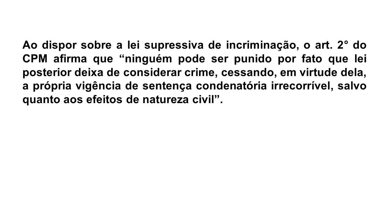 """Ao dispor sobre a lei supressiva de incriminação, o art. 2° do CPM afirma que """"ninguém pode ser punido por fato que lei posterior deixa de considerar"""