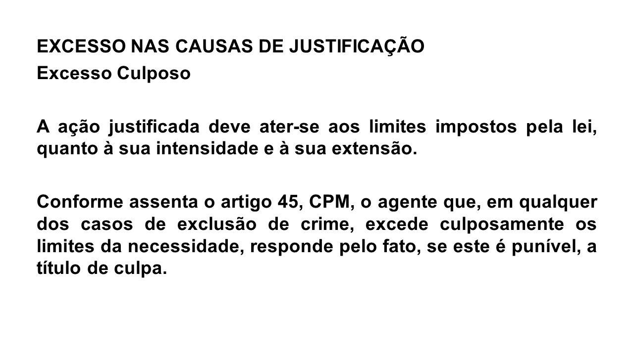 EXCESSO NAS CAUSAS DE JUSTIFICAÇÃO Excesso Culposo A ação justificada deve ater-se aos limites impostos pela lei, quanto à sua intensidade e à sua ext
