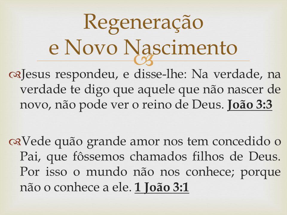   Jesus respondeu, e disse-lhe: Na verdade, na verdade te digo que aquele que não nascer de novo, não pode ver o reino de Deus. João 3:3  Vede quão