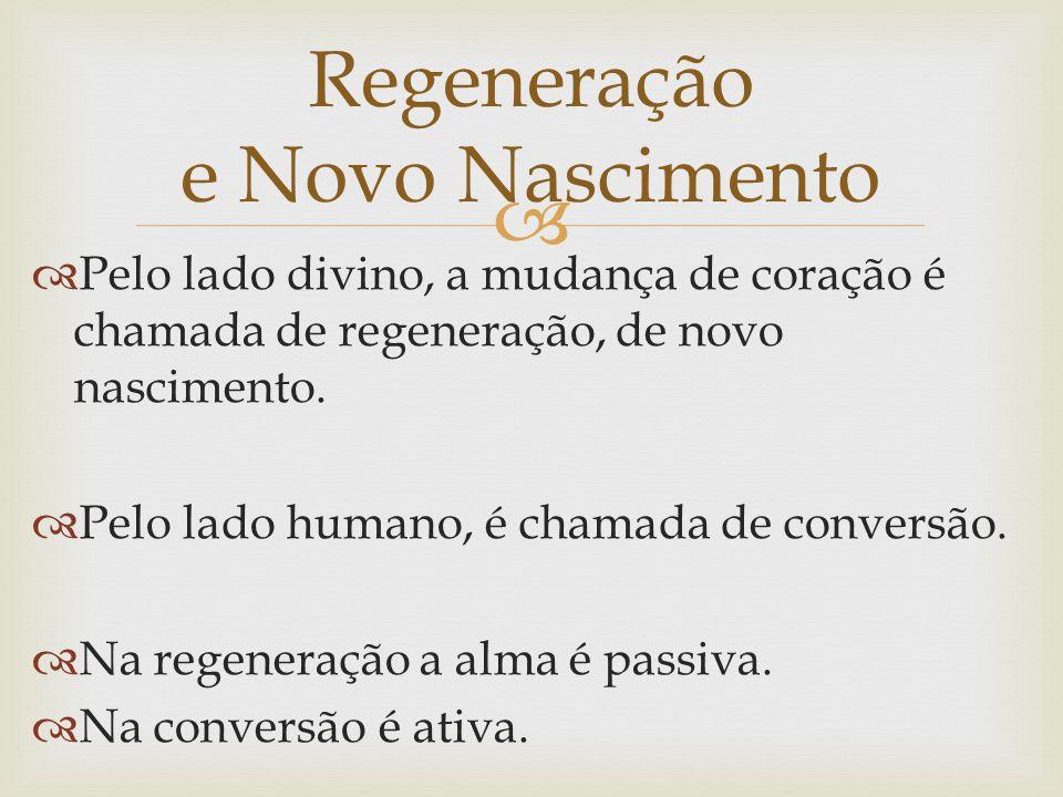   Pelo lado divino, a mudança de coração é chamada de regeneração, de novo nascimento.  Pelo lado humano, é chamada de conversão.  Na regeneração