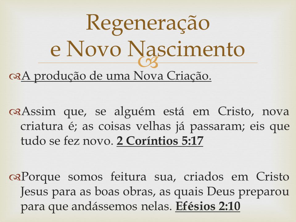   A produção de uma Nova Criação.  Assim que, se alguém está em Cristo, nova criatura é; as coisas velhas já passaram; eis que tudo se fez novo. 2