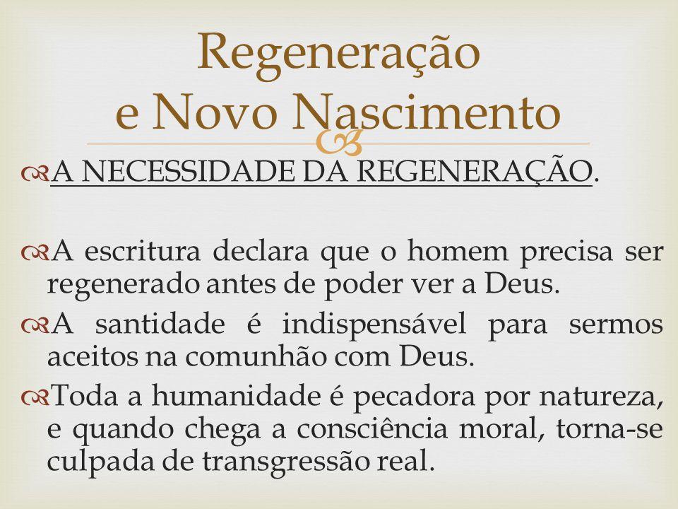   A NECESSIDADE DA REGENERAÇÃO.  A escritura declara que o homem precisa ser regenerado antes de poder ver a Deus.  A santidade é indispensável pa
