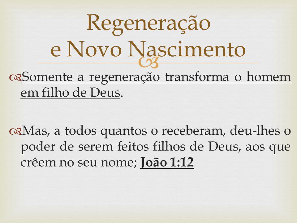   Somente a regeneração transforma o homem em filho de Deus.  Mas, a todos quantos o receberam, deu-lhes o poder de serem feitos filhos de Deus, ao