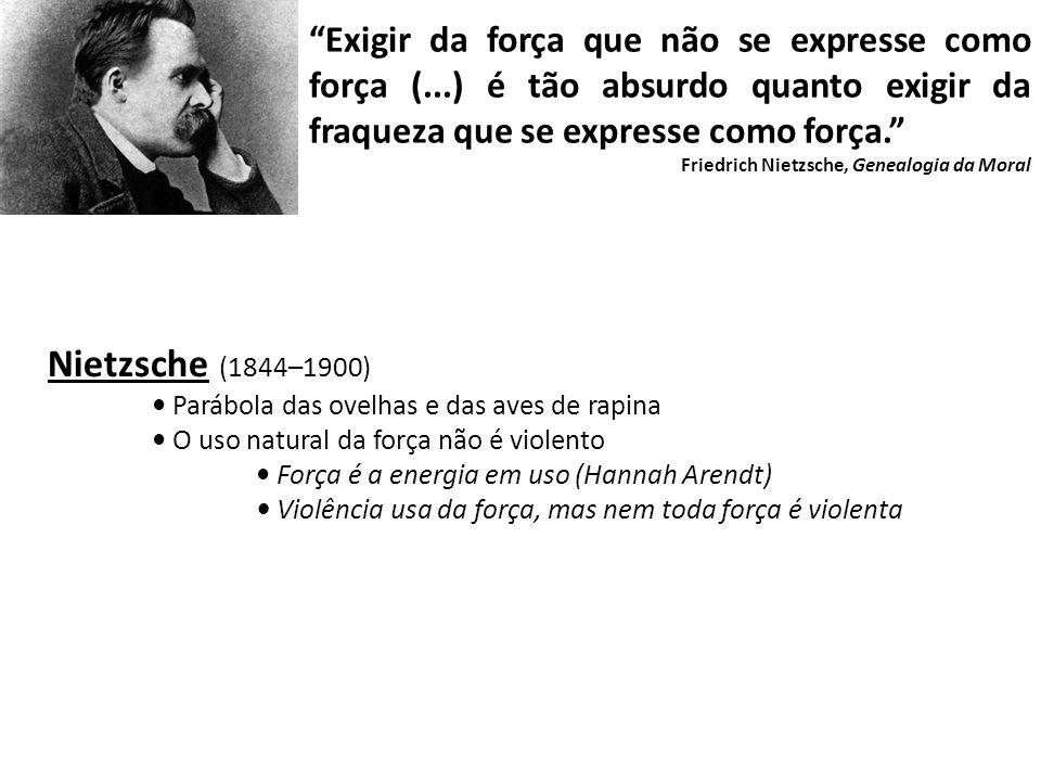 Nietzsche (1844–1900) Parábola das ovelhas e das aves de rapina O uso natural da força não é violento Força é a energia em uso (Hannah Arendt) Violênc