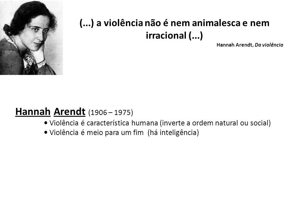 (...) a violência não é nem animalesca e nem irracional (...) Hannah Arendt, Da violência Hannah Arendt (1906 – 1975) Violência é característica humana (inverte a ordem natural ou social) Violência é meio para um fim (há inteligência)