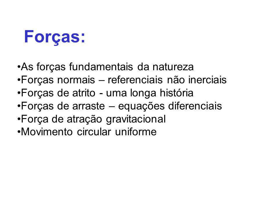 Forças: As forças fundamentais da natureza Forças normais – referenciais não inerciais Forças de atrito - uma longa história Forças de arraste – equações diferenciais Força de atração gravitacional Movimento circular uniforme