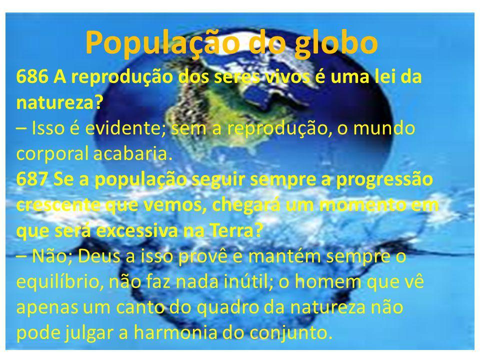 População do globo 686 A reprodução dos seres vivos é uma lei da natureza? – Isso é evidente; sem a reprodução, o mundo corporal acabaria. 687 Se a po