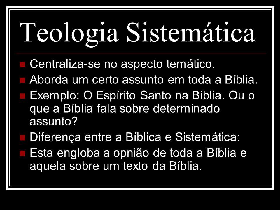 Teologia Sistemática Centraliza-se no aspecto temático. Aborda um certo assunto em toda a Bíblia. Exemplo: O Espírito Santo na Bíblia. Ou o que a Bíbl